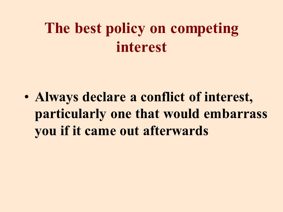 The best policy on competing interest Always declare a conflict of interest, particularly one that would embarrass you if it came out afterwards