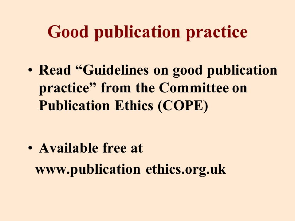Good publication practice Read Guidelines on good publication practice from the Committee on Publication Ethics (COPE) Available free at www.publication ethics.org.uk