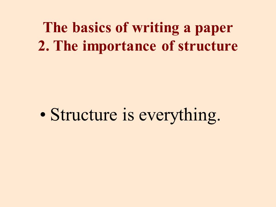 The basics of writing a paper 2. The importance of structure Structure is everything.