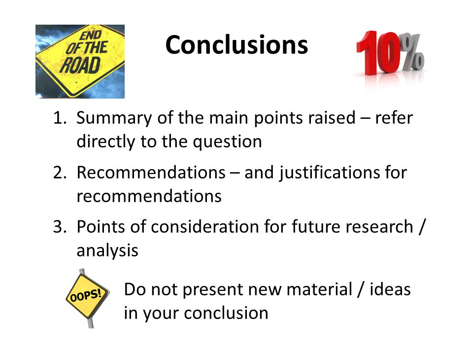 Conclusions 1.Summary of the main points raised – refer directly to the question 2.Recommendations – and justifications for recommendations 3.Points o