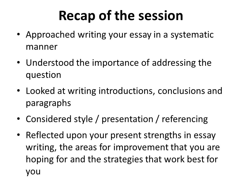 Recap of the session Approached writing your essay in a systematic manner Understood the importance of addressing the question Looked at writing intro