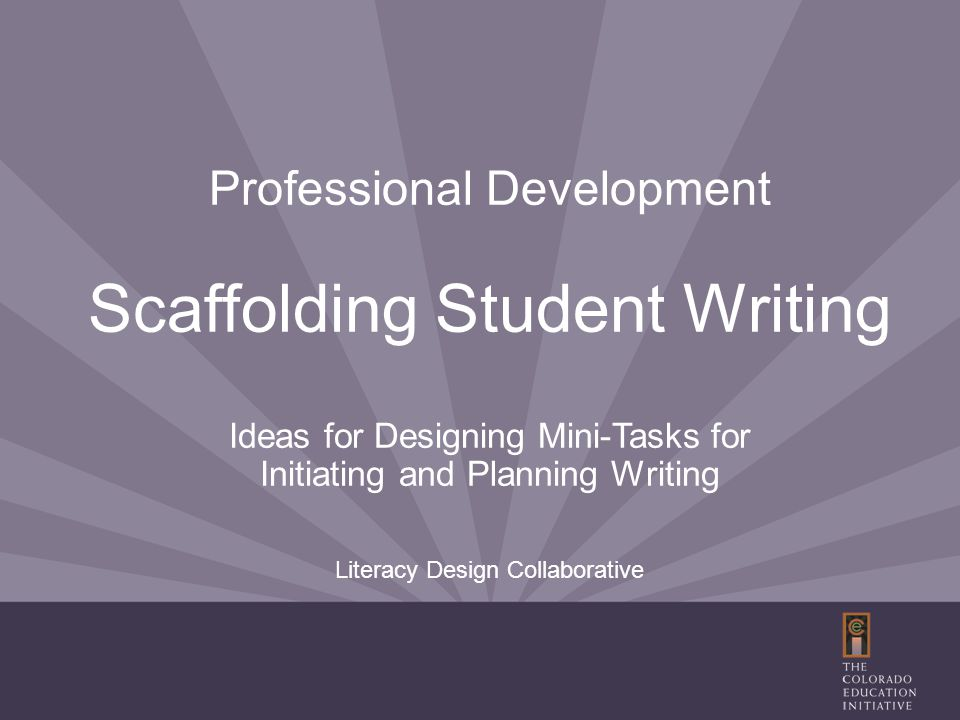 Professional Development Scaffolding Student Writing Ideas for Designing Mini-Tasks for Initiating and Planning Writing Literacy Design Collaborative