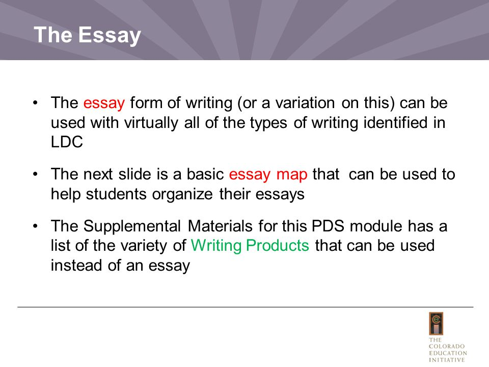 The Essay The essay form of writing (or a variation on this) can be used with virtually all of the types of writing identified in LDC The next slide is a basic essay map that can be used to help students organize their essays The Supplemental Materials for this PDS module has a list of the variety of Writing Products that can be used instead of an essay