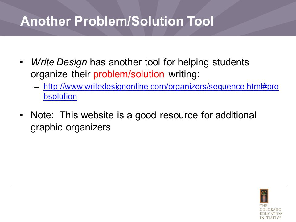 Another Problem/Solution Tool Write Design has another tool for helping students organize their problem/solution writing: –http://www.writedesignonline.com/organizers/sequence.html#pro bsolutionhttp://www.writedesignonline.com/organizers/sequence.html#pro bsolution Note: This website is a good resource for additional graphic organizers.