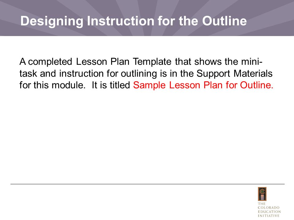 Designing Instruction for the Outline A completed Lesson Plan Template that shows the mini- task and instruction for outlining is in the Support Materials for this module.