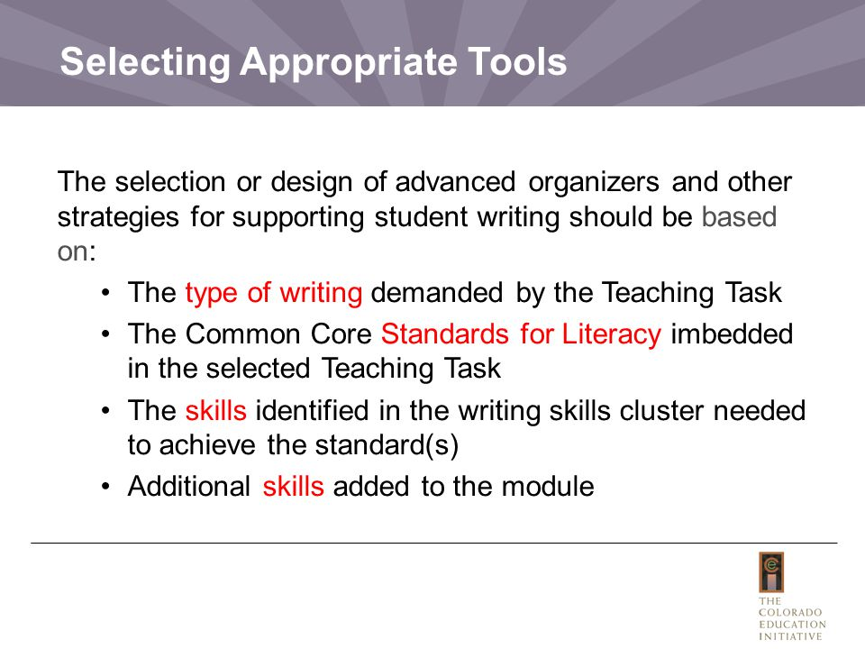 Selecting Appropriate Tools The selection or design of advanced organizers and other strategies for supporting student writing should be based on: The type of writing demanded by the Teaching Task The Common Core Standards for Literacy imbedded in the selected Teaching Task The skills identified in the writing skills cluster needed to achieve the standard(s) Additional skills added to the module