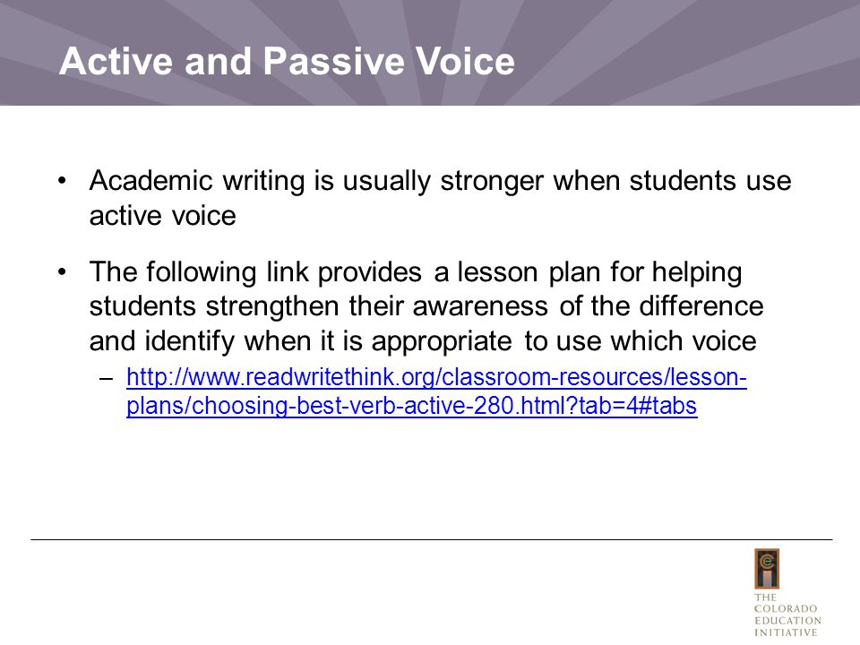 Active and Passive Voice Academic writing is usually stronger when students use active voice The following link provides a lesson plan for helping students strengthen their awareness of the difference and identify when it is appropriate to use which voice –http://www.readwritethink.org/classroom-resources/lesson- plans/choosing-best-verb-active-280.html?tab=4#tabshttp://www.readwritethink.org/classroom-resources/lesson- plans/choosing-best-verb-active-280.html?tab=4#tabs
