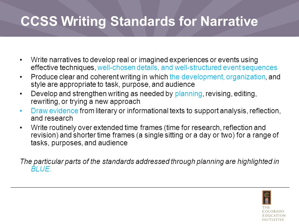 CCSS Writing Standards for Narrative Write narratives to develop real or imagined experiences or events using effective techniques, well-chosen details, and well-structured event sequences Produce clear and coherent writing in which the development, organization, and style are appropriate to task, purpose, and audience Develop and strengthen writing as needed by planning, revising, editing, rewriting, or trying a new approach Draw evidence from literary or informational texts to support analysis, reflection, and research Write routinely over extended time frames (time for research, reflection and revision) and shorter time frames (a single sitting or a day or two) for a range of tasks, purposes, and audience The particular parts of the standards addressed through planning are highlighted in BLUE.