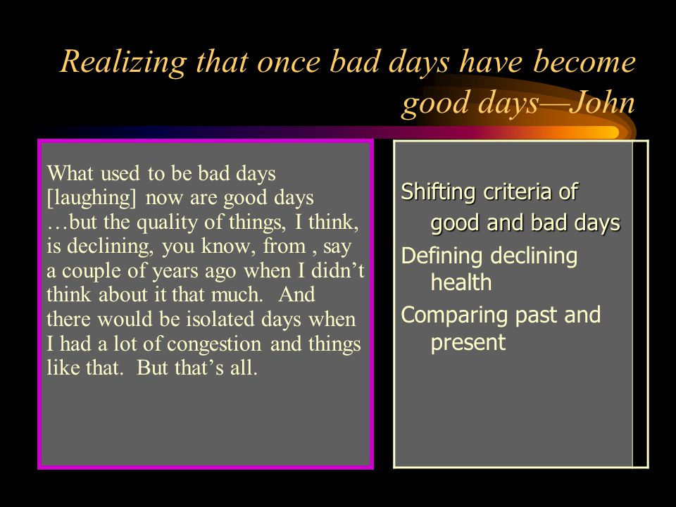 Realizing that once bad days have become good days—John What used to be bad days [laughing] now are good days …but the quality of things, I think, is