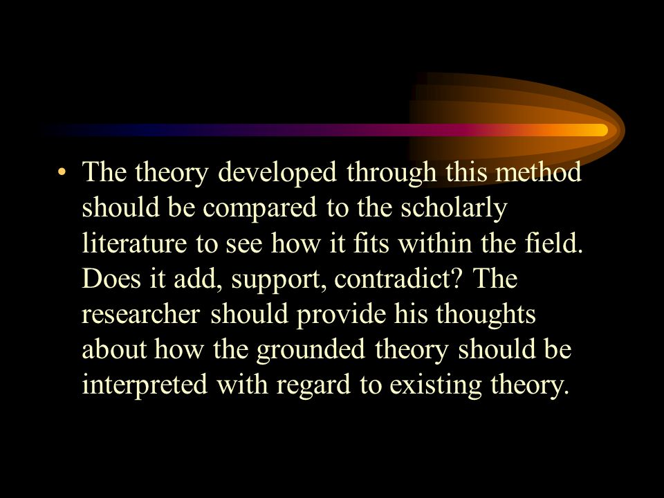 The theory developed through this method should be compared to the scholarly literature to see how it fits within the field. Does it add, support, con