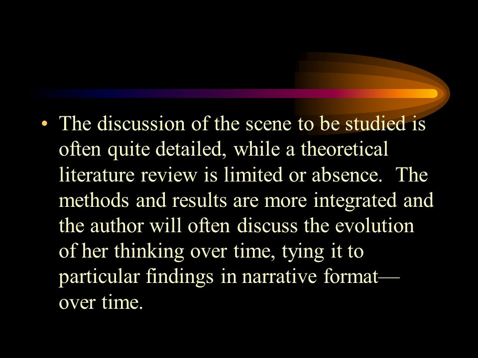 The discussion of the scene to be studied is often quite detailed, while a theoretical literature review is limited or absence. The methods and result