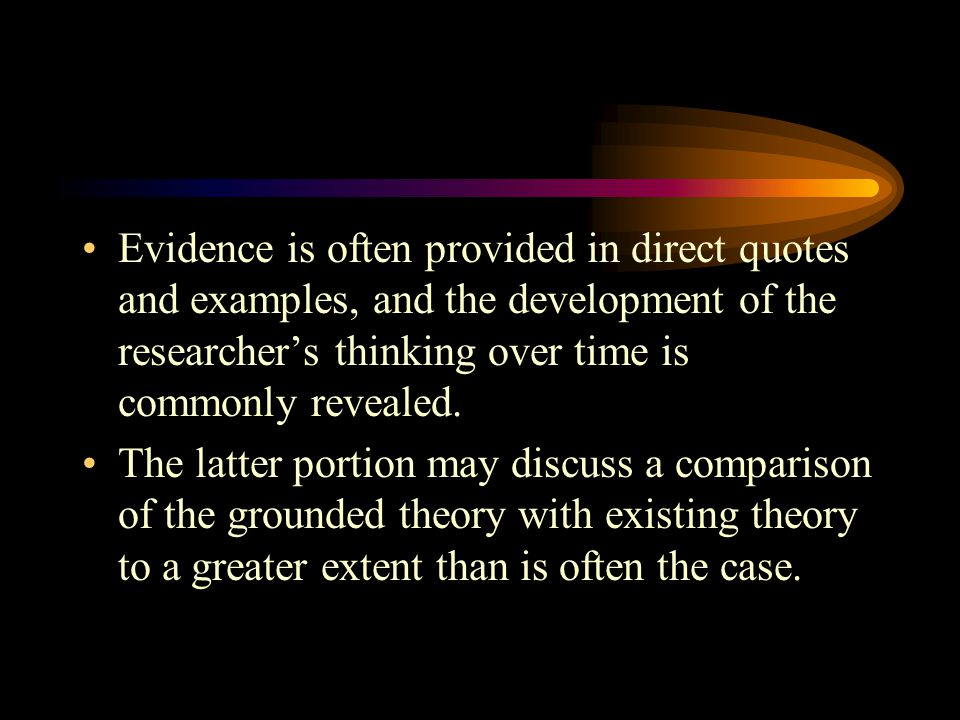 Evidence is often provided in direct quotes and examples, and the development of the researcher's thinking over time is commonly revealed. The latter