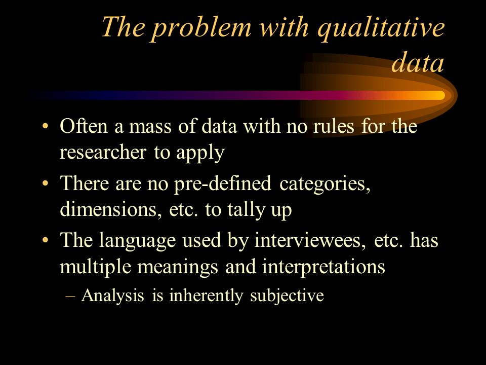 The problem with qualitative data Often a mass of data with no rules for the researcher to apply There are no pre-defined categories, dimensions, etc.