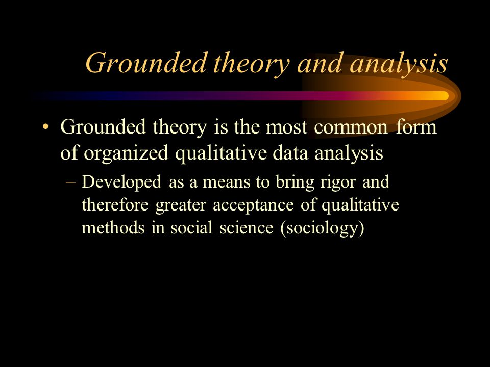 Grounded theory and analysis Grounded theory is the most common form of organized qualitative data analysis –Developed as a means to bring rigor and t