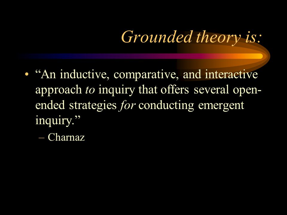 """Grounded theory is: """"An inductive, comparative, and interactive approach to inquiry that offers several open- ended strategies for conducting emergent"""