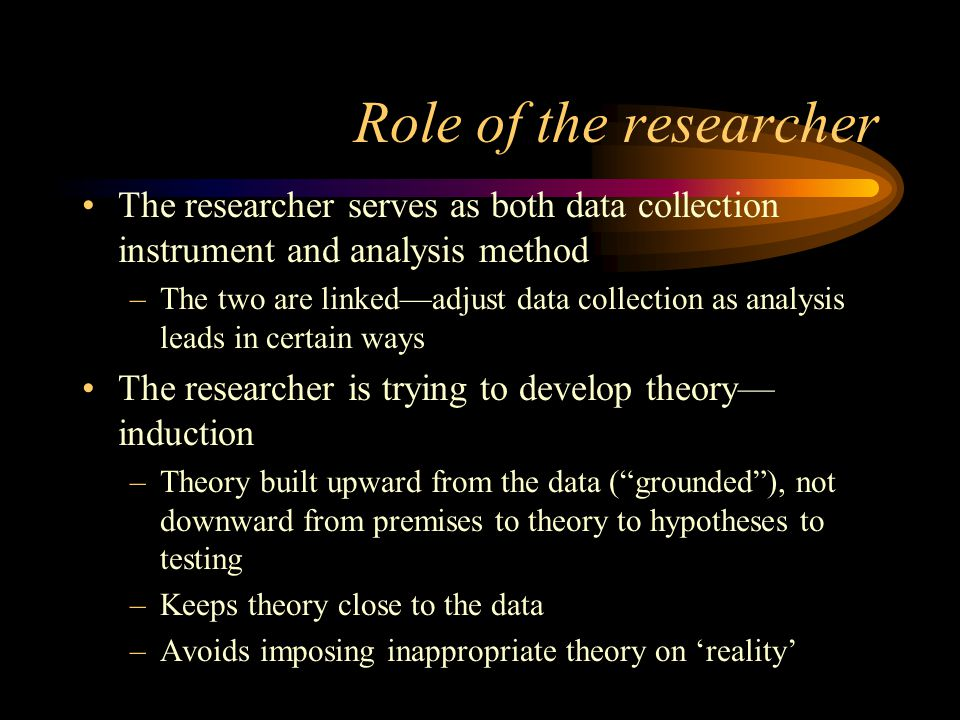 Role of the researcher The researcher serves as both data collection instrument and analysis method –The two are linked—adjust data collection as anal
