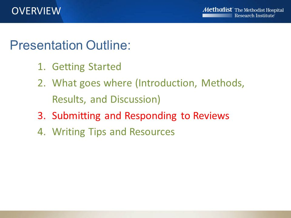 OVERVIEW 1.Getting Started 2.What goes where (Introduction, Methods, Results, and Discussion) 3.Submitting and Responding to Reviews 4.Writing Tips and Resources Presentation Outline: