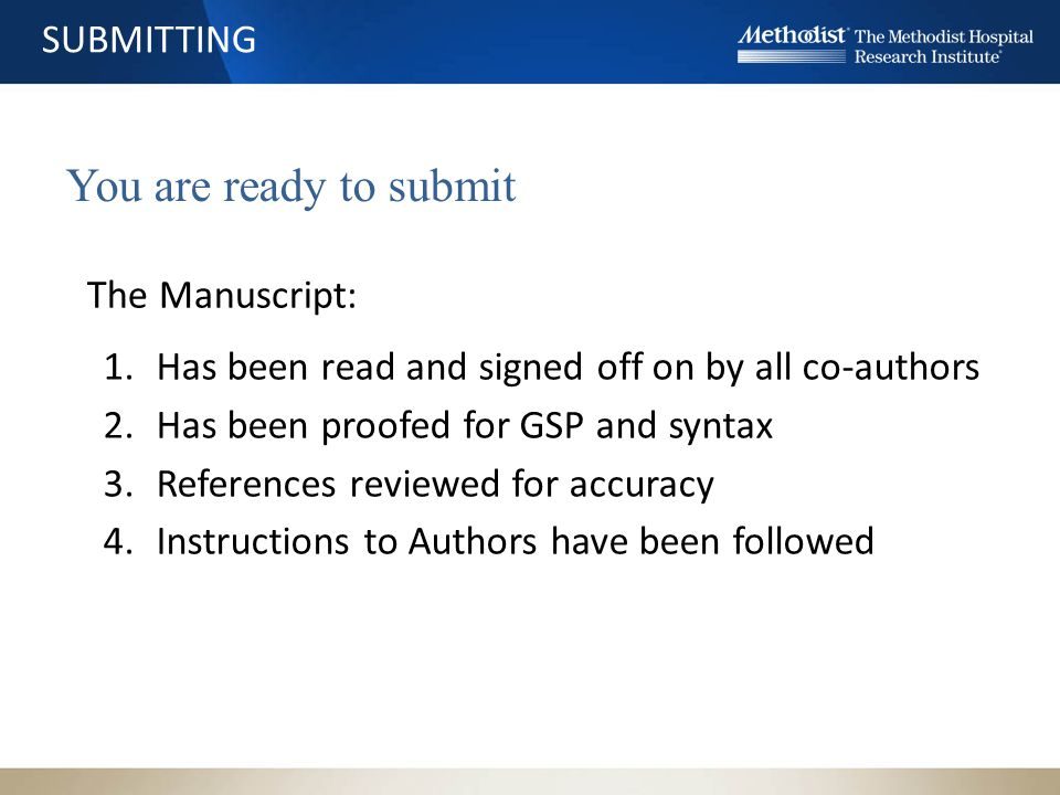 SUBMITTING You are ready to submit The Manuscript: 1.Has been read and signed off on by all co-authors 2.Has been proofed for GSP and syntax 3.References reviewed for accuracy 4.Instructions to Authors have been followed