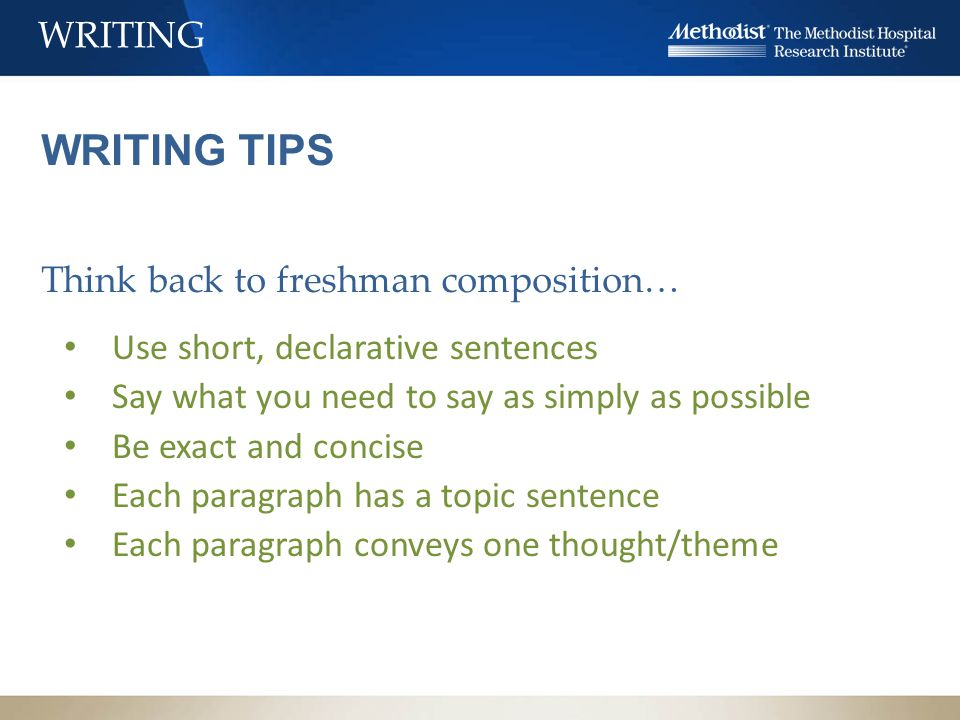 WRITING WRITING TIPS Think back to freshman composition… Use short, declarative sentences Say what you need to say as simply as possible Be exact and concise Each paragraph has a topic sentence Each paragraph conveys one thought/theme
