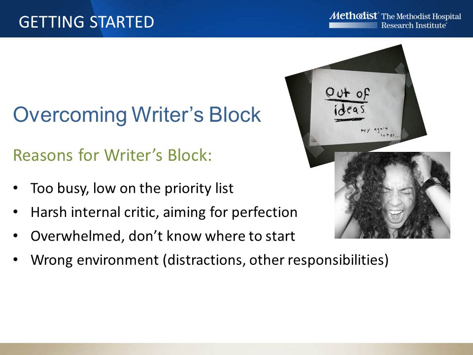 GETTING STARTED Overcoming Writer's Block Reasons for Writer's Block: Too busy, low on the priority list Overwhelmed, don't know where to start Harsh internal critic, aiming for perfection Wrong environment (distractions, other responsibilities)