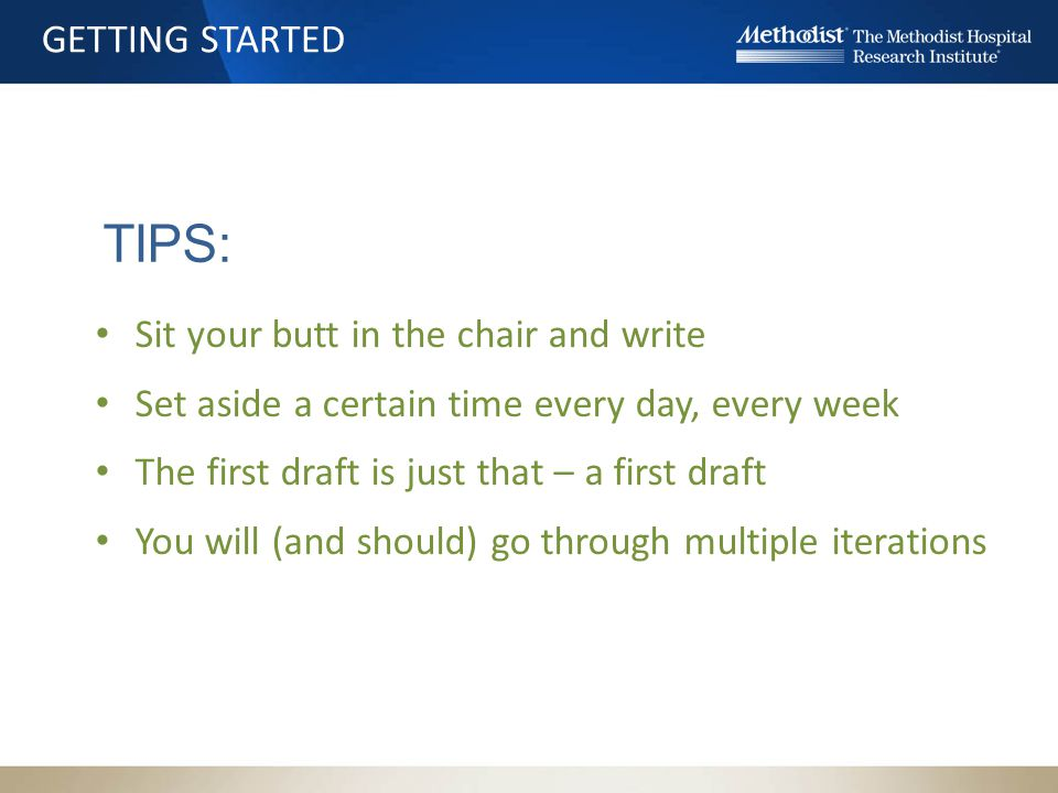 TIPS: Sit your butt in the chair and write Set aside a certain time every day, every week The first draft is just that – a first draft You will (and should) go through multiple iterations GETTING STARTED