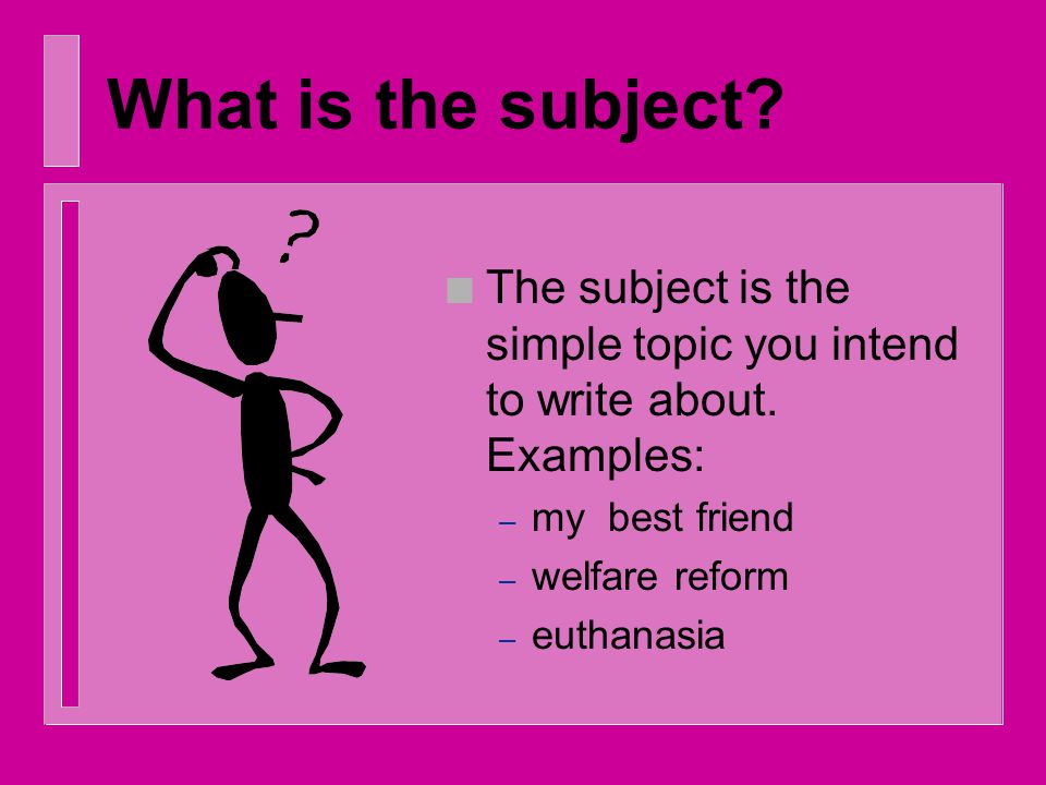 What is the subject.n The subject is the simple topic you intend to write about.
