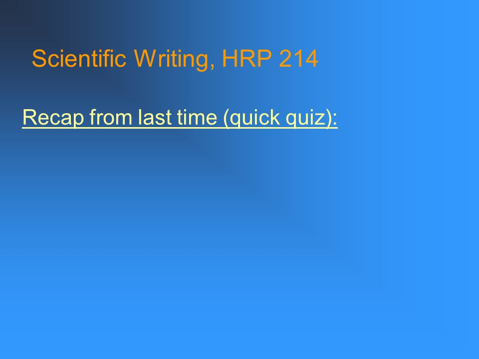 Scientific Writing, HRP 214 Recap from last time (quick quiz):