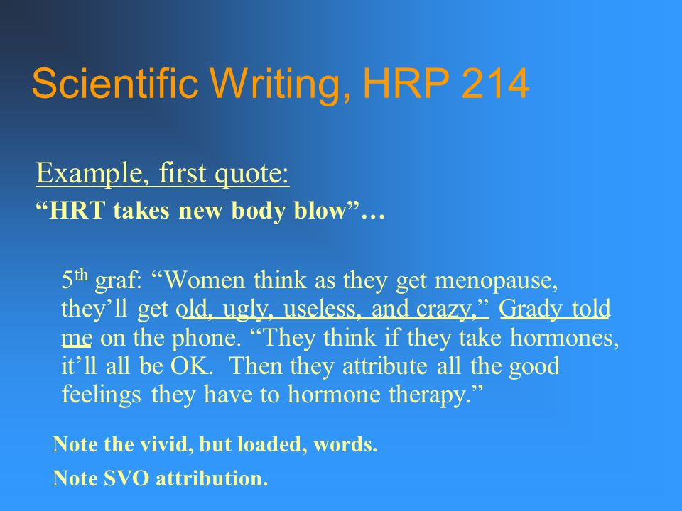 Scientific Writing, HRP 214 Example, first quote: HRT takes new body blow … 5 th graf: Women think as they get menopause, they'll get old, ugly, useless, and crazy, Grady told me on the phone.