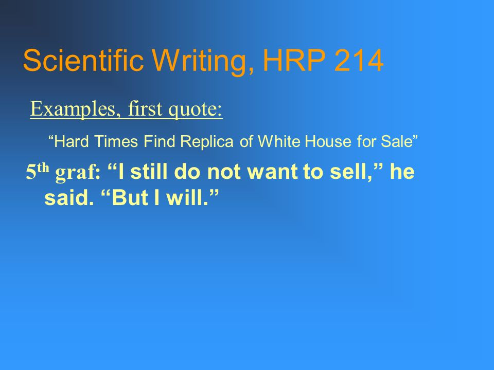 Scientific Writing, HRP 214 Hard Times Find Replica of White House for Sale 5 th graf: I still do not want to sell, he said.