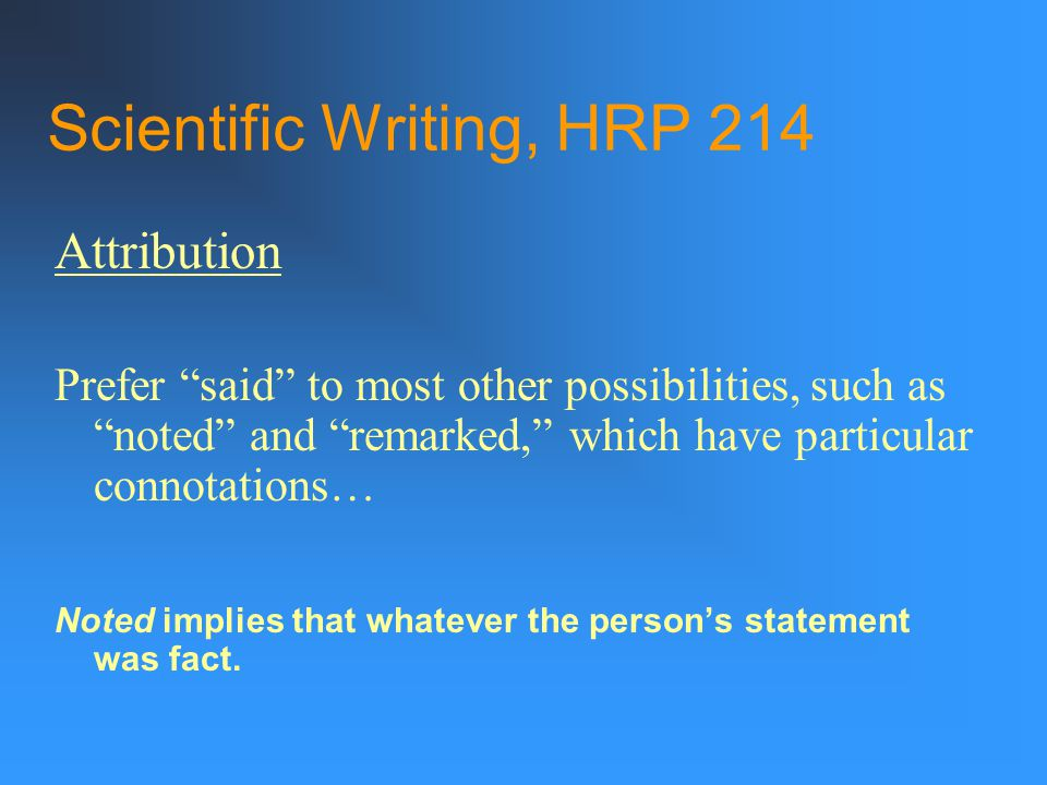 Scientific Writing, HRP 214 Attribution Prefer said to most other possibilities, such as noted and remarked, which have particular connotations… Noted implies that whatever the person's statement was fact.