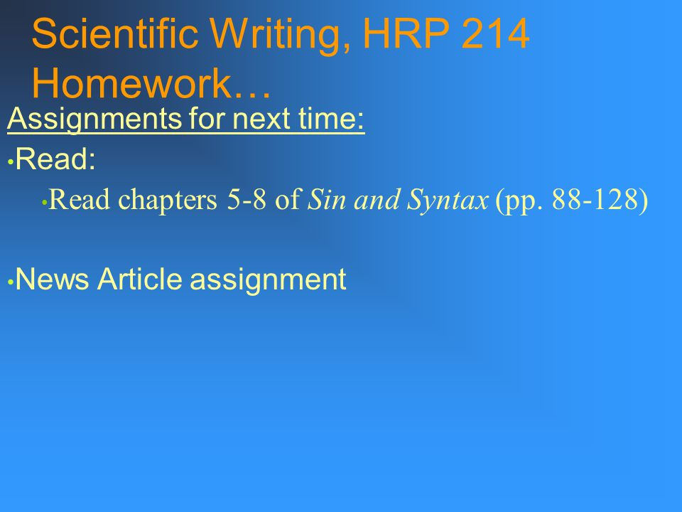 Scientific Writing, HRP 214 Homework… Assignments for next time: Read: Read chapters 5-8 of Sin and Syntax (pp.