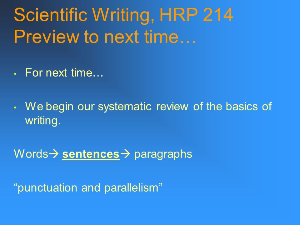 Scientific Writing, HRP 214 Preview to next time… For next time… We begin our systematic review of the basics of writing.