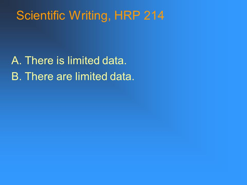 Scientific Writing, HRP 214 A. There is limited data. B. There are limited data.
