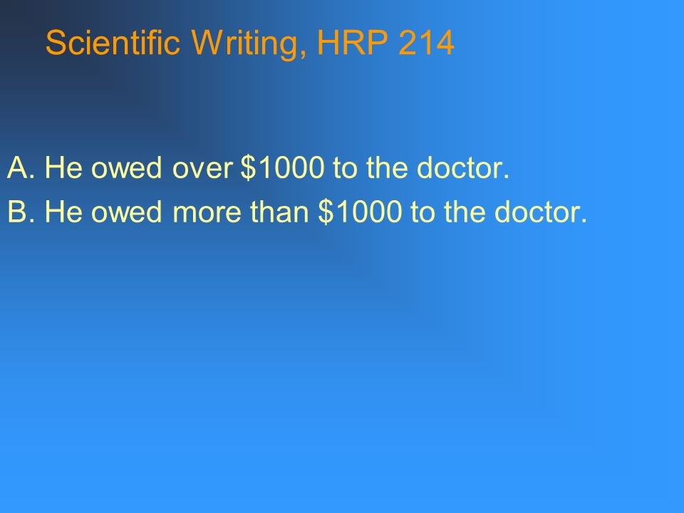Scientific Writing, HRP 214 A. He owed over $1000 to the doctor.