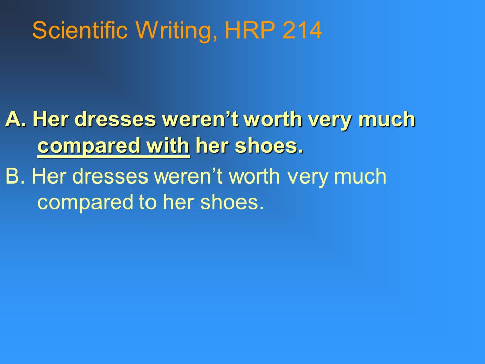 Scientific Writing, HRP 214 A. Her dresses weren't worth very much compared with her shoes.