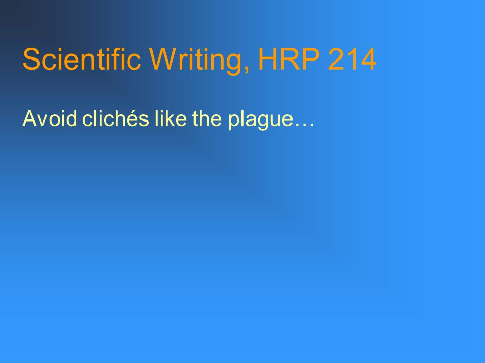 Scientific Writing, HRP 214 Avoid clichés like the plague…