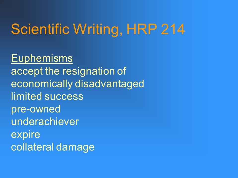 Scientific Writing, HRP 214 Euphemisms accept the resignation of economically disadvantaged limited success pre-owned underachiever expire collateral damage