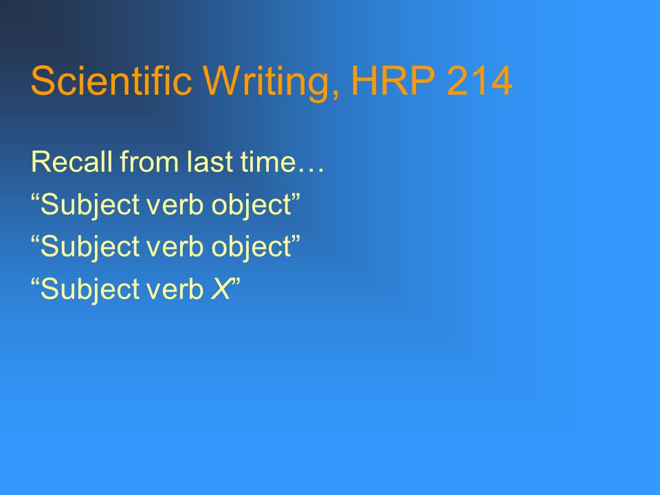 Scientific Writing, HRP 214 Recall from last time… Subject verb object Subject verb X