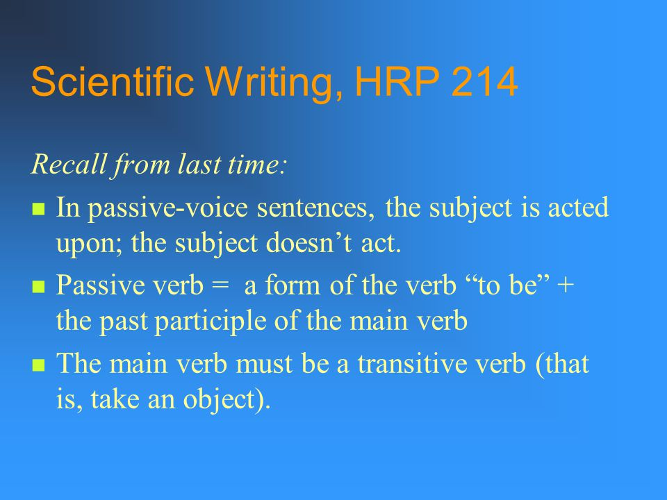 Scientific Writing, HRP 214 Recall from last time: In passive-voice sentences, the subject is acted upon; the subject doesn't act.