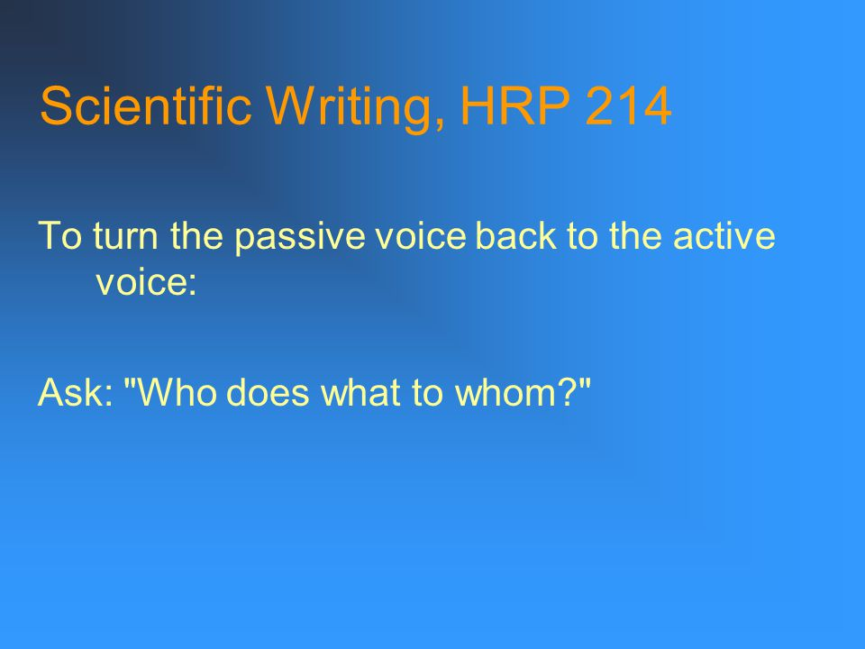 Scientific Writing, HRP 214 To turn the passive voice back to the active voice: Ask: Who does what to whom