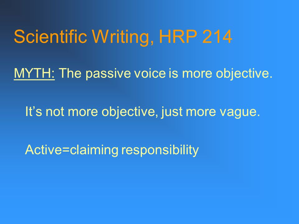 Scientific Writing, HRP 214 MYTH: The passive voice is more objective.