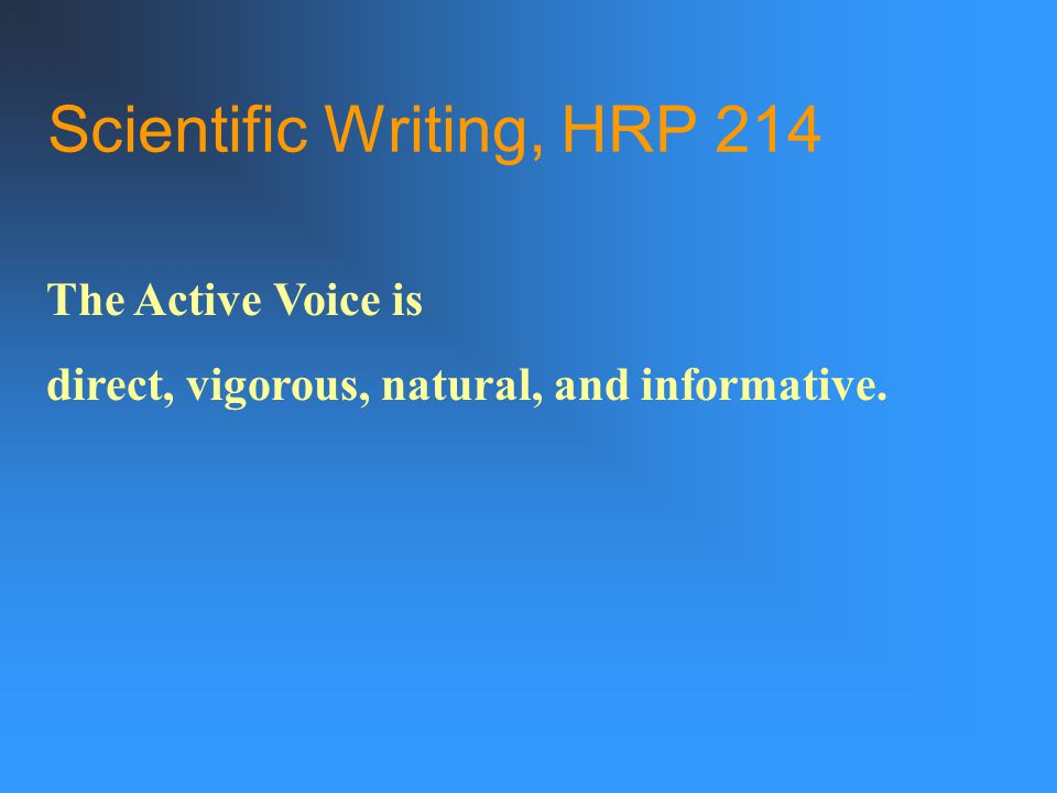 Scientific Writing, HRP 214 The Active Voice is direct, vigorous, natural, and informative.