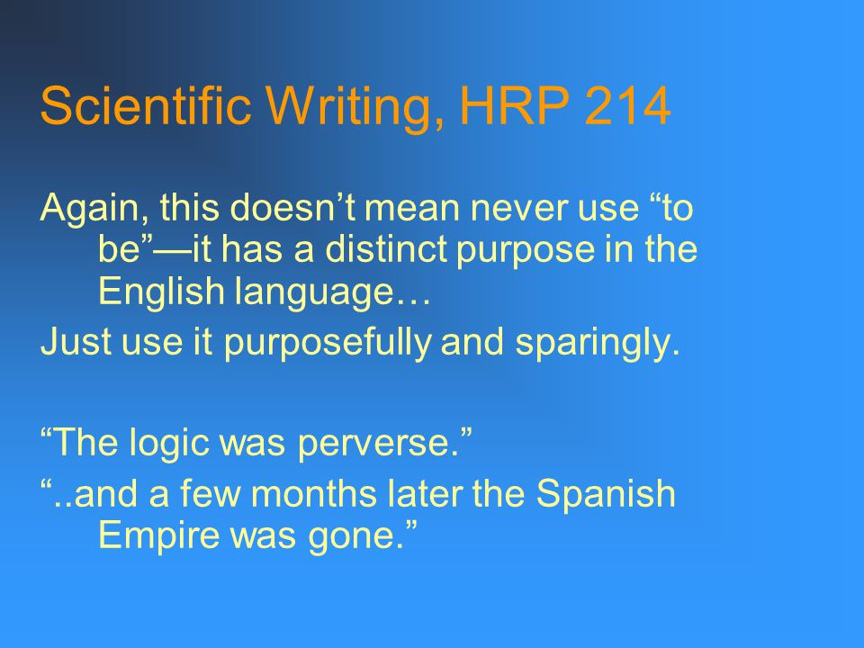 Scientific Writing, HRP 214 Again, this doesn't mean never use to be —it has a distinct purpose in the English language… Just use it purposefully and sparingly.