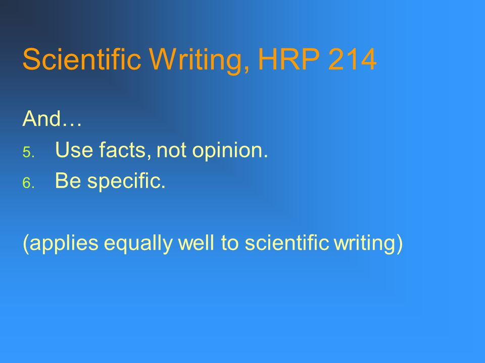 Scientific Writing, HRP 214 And… 5. Use facts, not opinion.