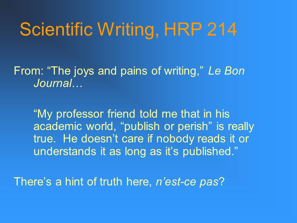 Scientific Writing, HRP 214 From: The joys and pains of writing, Le Bon Journal… My professor friend told me that in his academic world, publish or perish is really true.