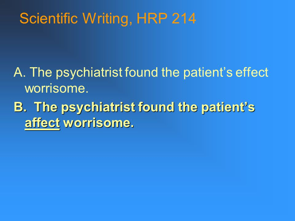 Scientific Writing, HRP 214 A. The psychiatrist found the patient's effect worrisome.