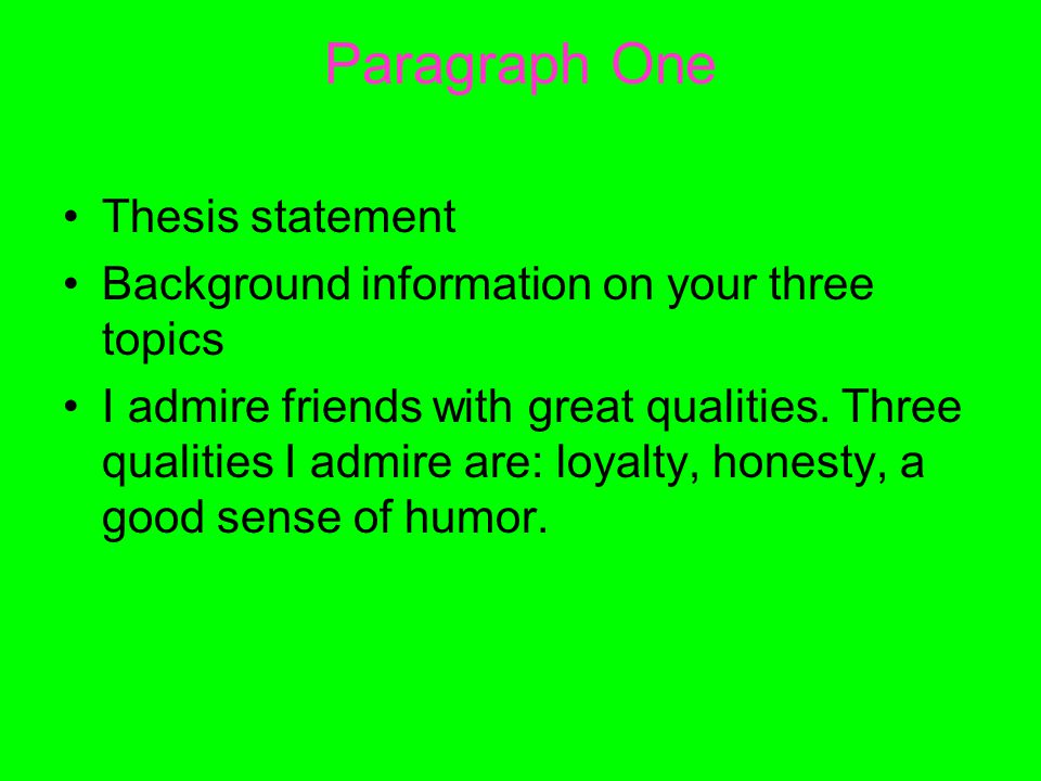 Paragraph One Thesis statement Background information on your three topics I admire friends with great qualities.