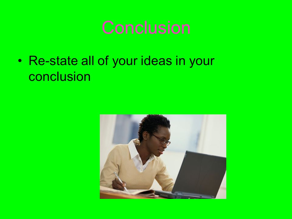 Conclusion Re-state all of your ideas in your conclusion