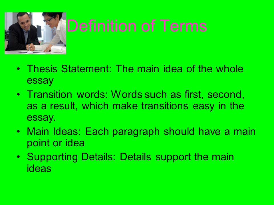 Definition of Terms Thesis Statement: The main idea of the whole essay Transition words: Words such as first, second, as a result, which make transitions easy in the essay.