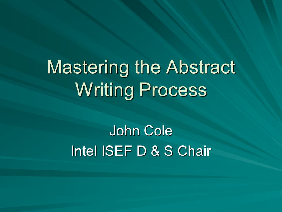 Mastering the Abstract Writing Process John Cole Intel ISEF D & S Chair